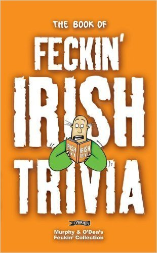 The Book of Feckin' Irish Trivia
